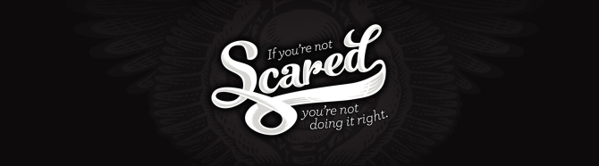 If you're not scared, you're not doing itright.